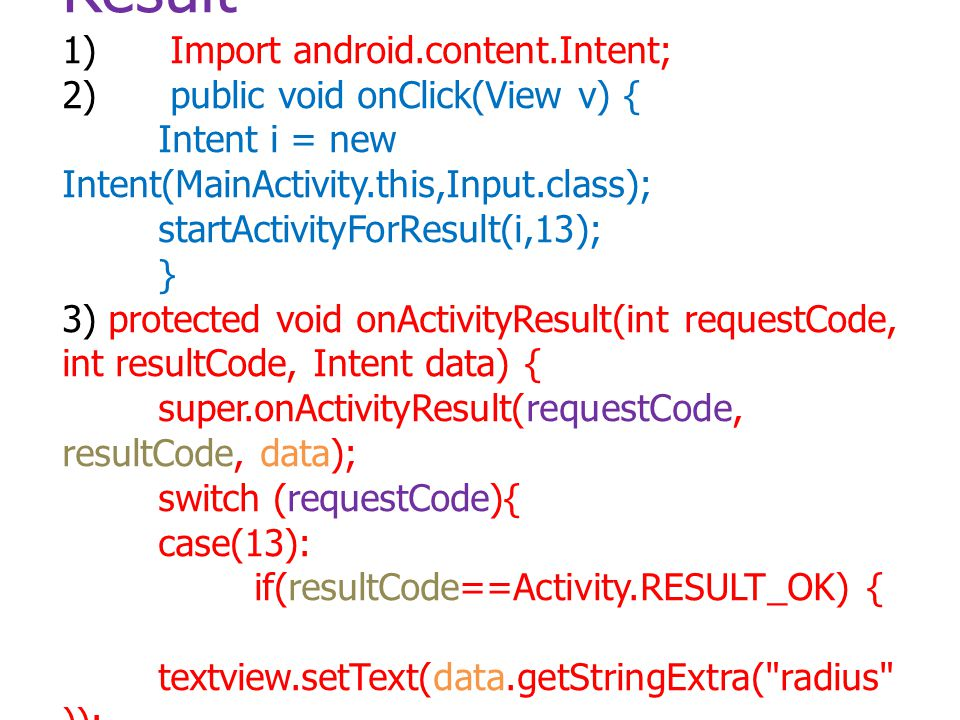 การIntent ที่มีการส่งค่า Result 1) Import android.content.Intent; 2) public void onClick(View v) { Intent i = new Intent(MainActivity.this,Input.class); startActivityForResult(i,13); } 3) protected void onActivityResult(int requestCode, int resultCode, Intent data) { super.onActivityResult(requestCode, resultCode, data); switch (requestCode){ case(13): if(resultCode==Activity.RESULT_OK) { textview.setText(data.getStringExtra( radius )); } break; }}