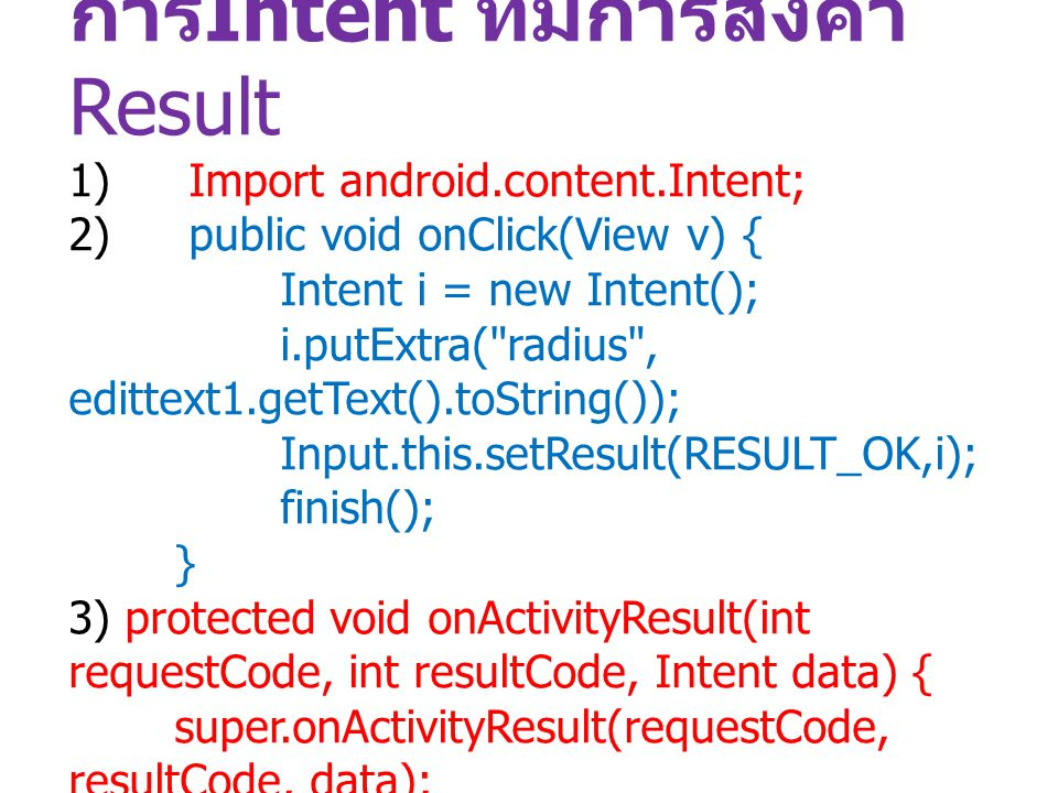 การIntent ที่มีการส่งค่า Result 1) Import android.content.Intent; 2) public void onClick(View v) { Intent i = new Intent(); i.putExtra( radius , edittext1.getText().toString()); Input.this.setResult(RESULT_OK,i); finish(); } 3) protected void onActivityResult(int requestCode, int resultCode, Intent data) { super.onActivityResult(requestCode, resultCode, data); }