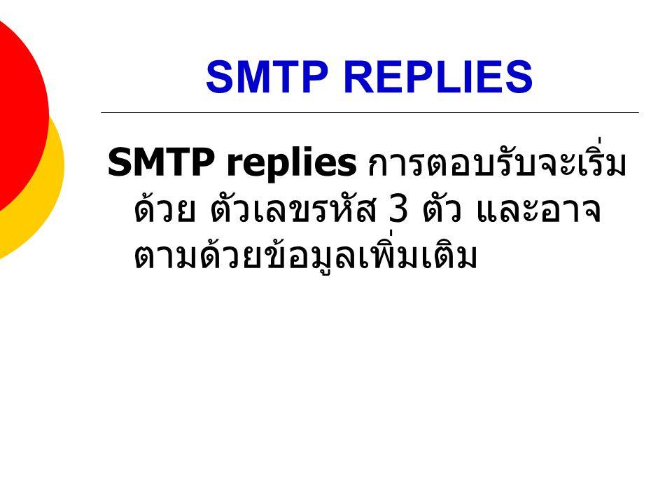 SMTP REPLIES SMTP replies การตอบรับจะเริ่มด้วย ตัวเลขรหัส 3 ตัว และอาจตามด้วยข้อมูลเพิ่มเติม