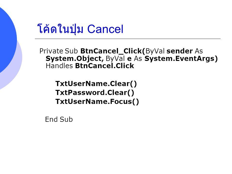 โค้ดในปุ่ม Cancel Private Sub BtnCancel_Click(ByVal sender As System.Object, ByVal e As System.EventArgs) Handles BtnCancel.Click.