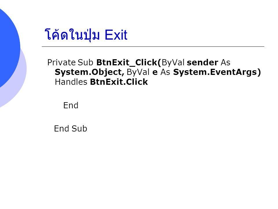 โค้ดในปุ่ม Exit Private Sub BtnExit_Click(ByVal sender As System.Object, ByVal e As System.EventArgs) Handles BtnExit.Click.