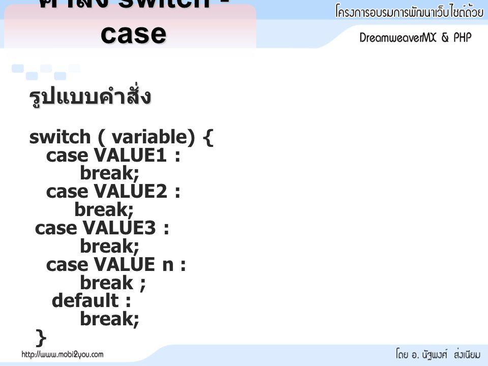 คำสั่ง switch - case รูปแบบคำสั่ง switch ( variable) { case VALUE1 :