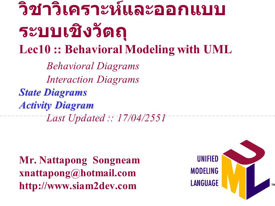 วิชาวิเคราะห์และออกแบบระบบเชิงวัตถุ Lec10 :: Behavioral Modeling with UML Behavioral Diagrams Interaction Diagrams State Diagrams Activity Diagram Last Updated :: 17/04/2551 Mr.