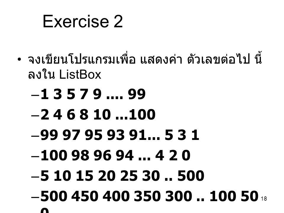 Exercise 2 จงเขียนโปรแกรมเพื่อ แสดงค่า ตัวเลขต่อไป นี้ ลงใน ListBox. 1 3 5 7 9 .... 99. 2 4 6 8 10 ...100.