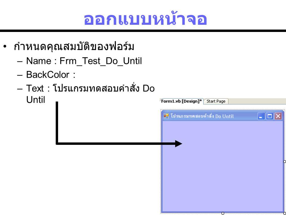 ออกแบบหน้าจอ กำหนดคุณสมบัติของฟอร์ม Name : Frm_Test_Do_Until