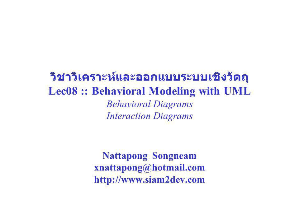วิชาวิเคราะห์และออกแบบระบบเชิงวัตถุ Lec08 :: Behavioral Modeling with UML Behavioral Diagrams Interaction Diagrams Nattapong Songneam xnattapong@hotmail.com http://www.siam2dev.com