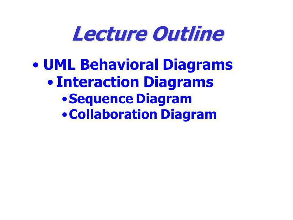 Lecture Outline UML Behavioral Diagrams Interaction Diagrams