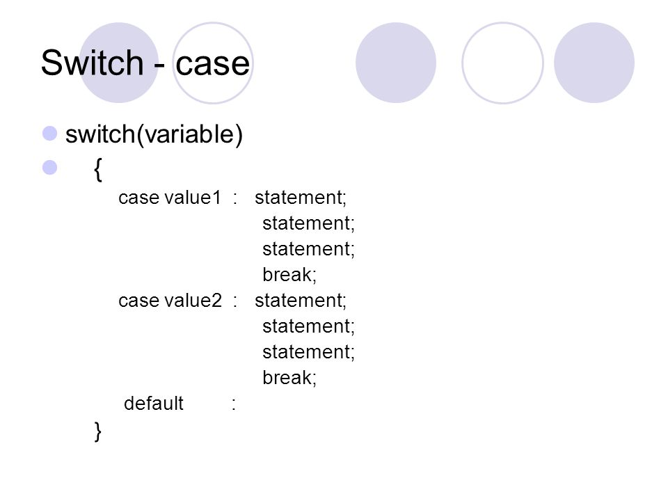 Switch - case switch(variable) { } case value1 : statement; statement;