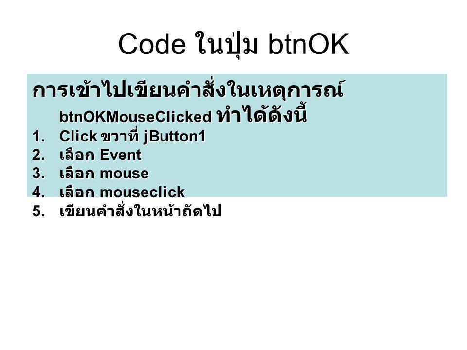 Code ในปุ่ม btnOK การเข้าไปเขียนคำสั่งในเหตุการณ์ btnOKMouseClicked ทำได้ดังนี้ Click ขวาที่ jButton1.