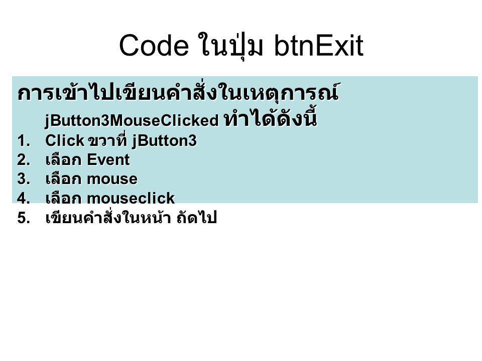 Code ในปุ่ม btnExit การเข้าไปเขียนคำสั่งในเหตุการณ์ jButton3MouseClicked ทำได้ดังนี้ Click ขวาที่ jButton3.