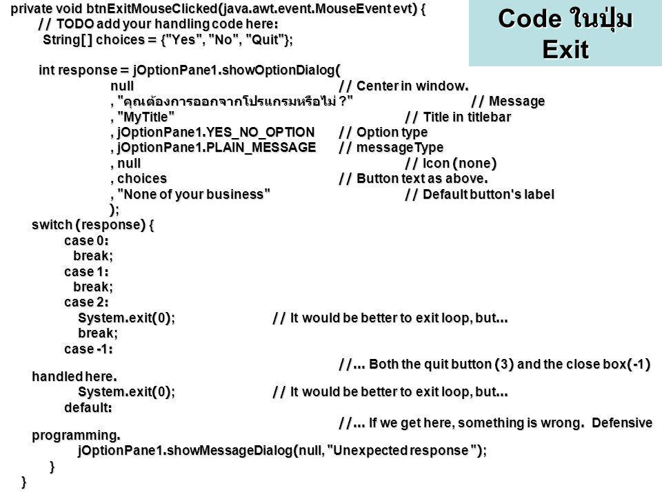 Code ในปุ่ม Exit private void btnExitMouseClicked(java.awt.event.MouseEvent evt) { // TODO add your handling code here: