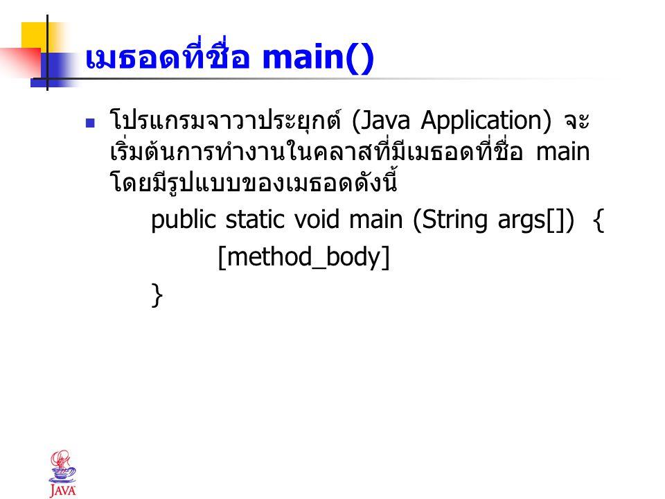 เมธอดที่ชื่อ main() โปรแกรมจาวาประยุกต์ (Java Application) จะเริ่มต้นการทำงานในคลาสที่มีเมธอดที่ชื่อ main โดยมีรูปแบบของเมธอดดังนี้