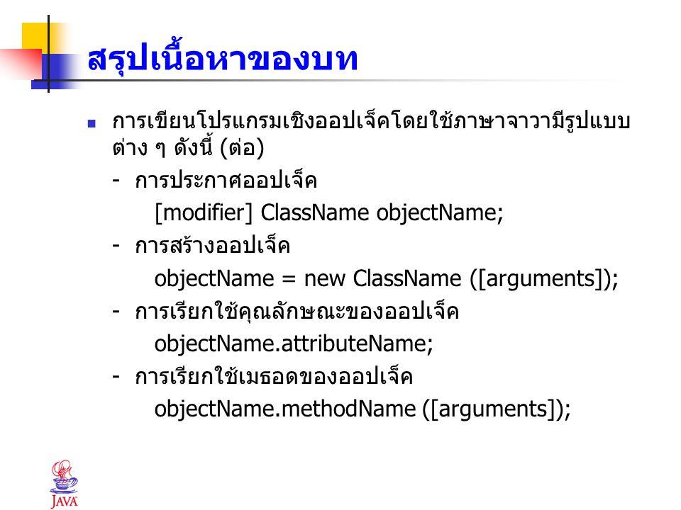สรุปเนื้อหาของบท การเขียนโปรแกรมเชิงออปเจ็คโดยใช้ภาษาจาวามีรูปแบบต่าง ๆ ดังนี้ (ต่อ) - การประกาศออปเจ็ค.