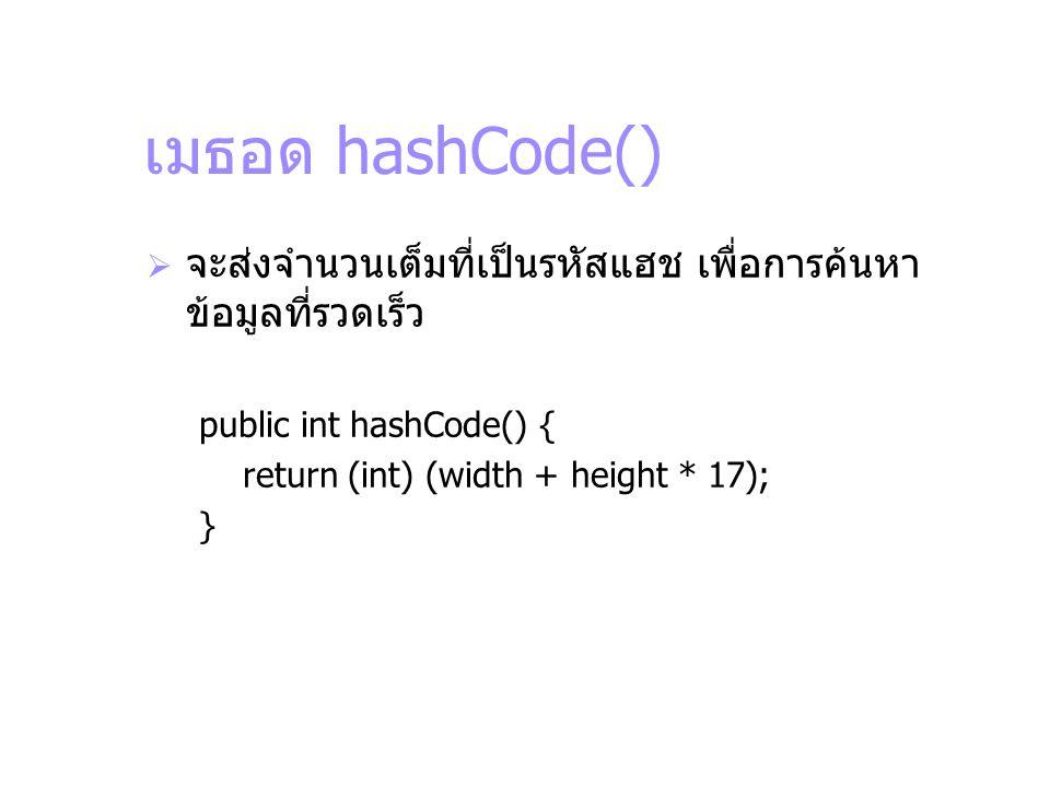 เมธอด hashCode() จะส่งจำนวนเต็มที่เป็นรหัสแฮช เพื่อการค้นหาข้อมูลที่รวดเร็ว. public int hashCode() {