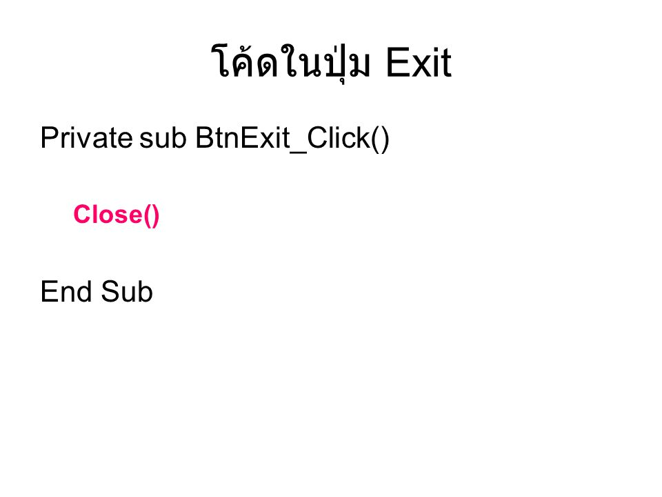 โค้ดในปุ่ม Exit Private sub BtnExit_Click() Close() End Sub