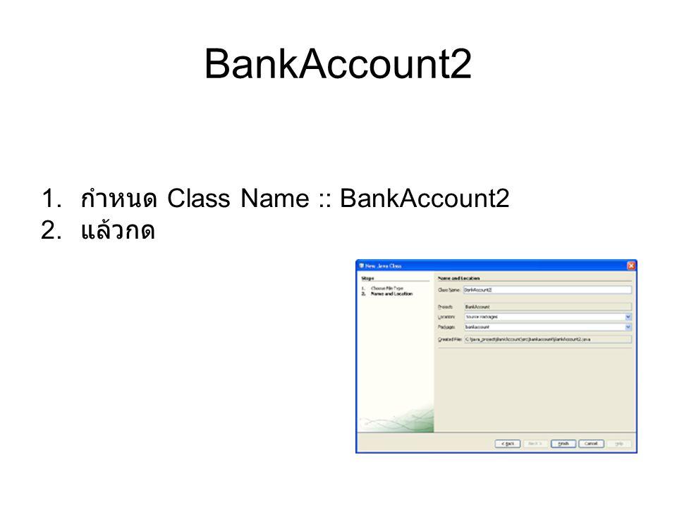 BankAccount2 กำหนด Class Name :: BankAccount2 แล้วกด
