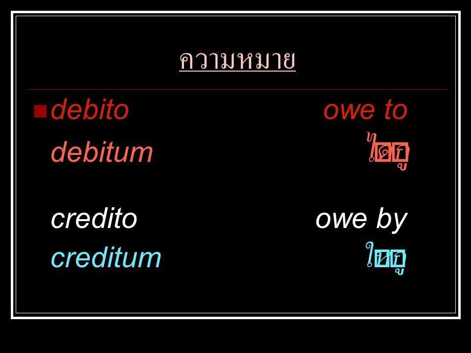 ความหมาย debito owe to debitum ได้กู้ credito owe by creditum ให้กู้