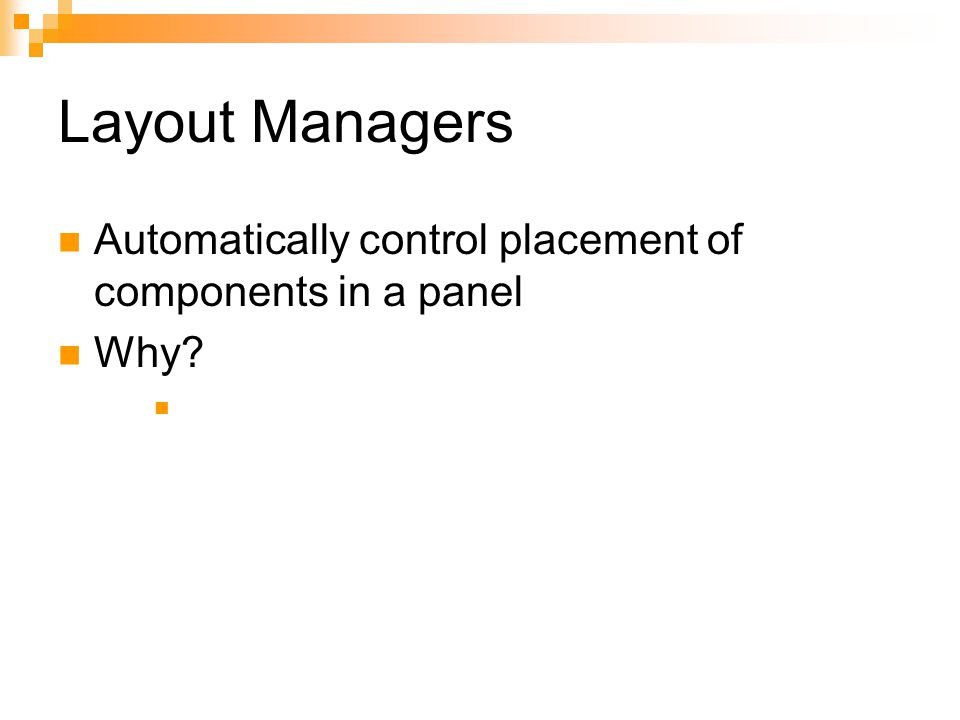 Layout Managers Automatically control placement of components in a panel Why