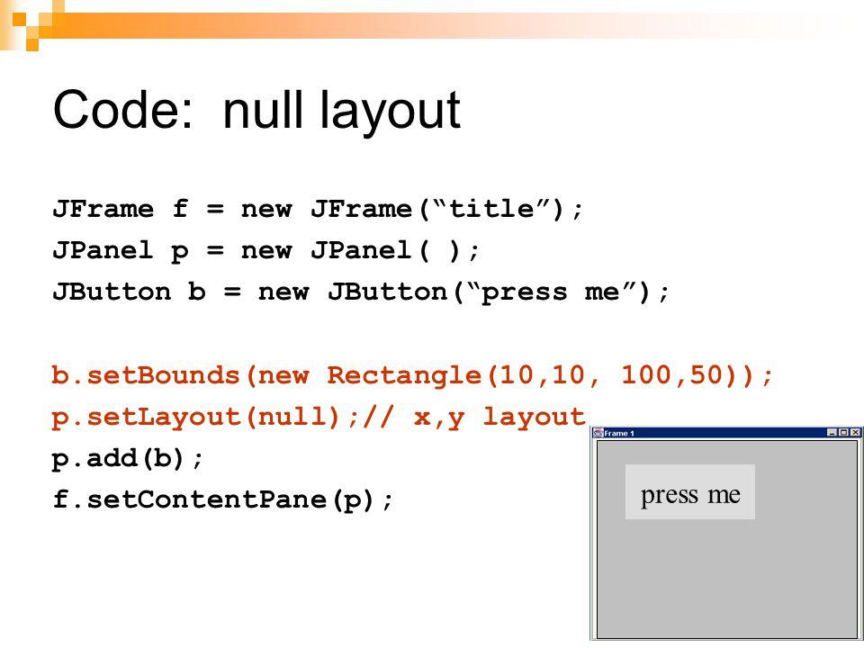 Code: null layout JFrame f = new JFrame( title );