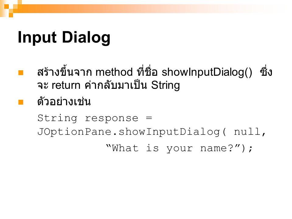 Input Dialog สร้างขึ้นจาก method ที่ชื่อ showInputDialog() ซึ่งจะ return ค่ากลับมาเป็น String. ตัวอย่างเช่น.