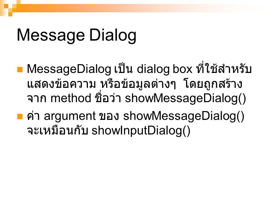 Message Dialog MessageDialog เป็น dialog box ที่ใช้สำหรับแสดงข้อความ หรือข้อมูลต่างๆ โดยถูกสร้างจาก method ชื่อว่า showMessageDialog()