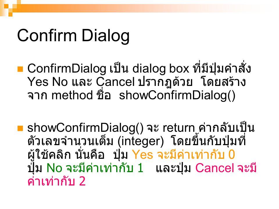 Confirm Dialog ConfirmDialog เป็น dialog box ที่มีปุ่มคำสั่ง Yes No และ Cancel ปรากฎด้วย โดยสร้างจาก method ชื่อ showConfirmDialog()