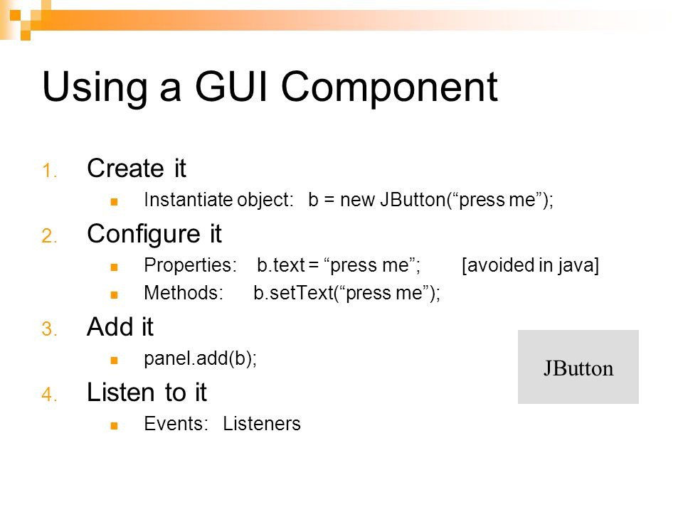 Using a GUI Component Create it Configure it Add it Listen to it