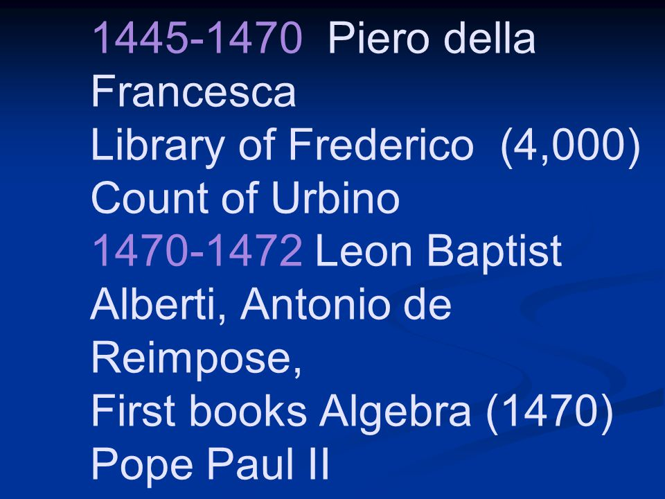 1445-1470 Piero della Francesca Library of Frederico (4,000) Count of Urbino 1470-1472 Leon Baptist Alberti, Antonio de Reimpose, First books Algebra (1470) Pope Paul II