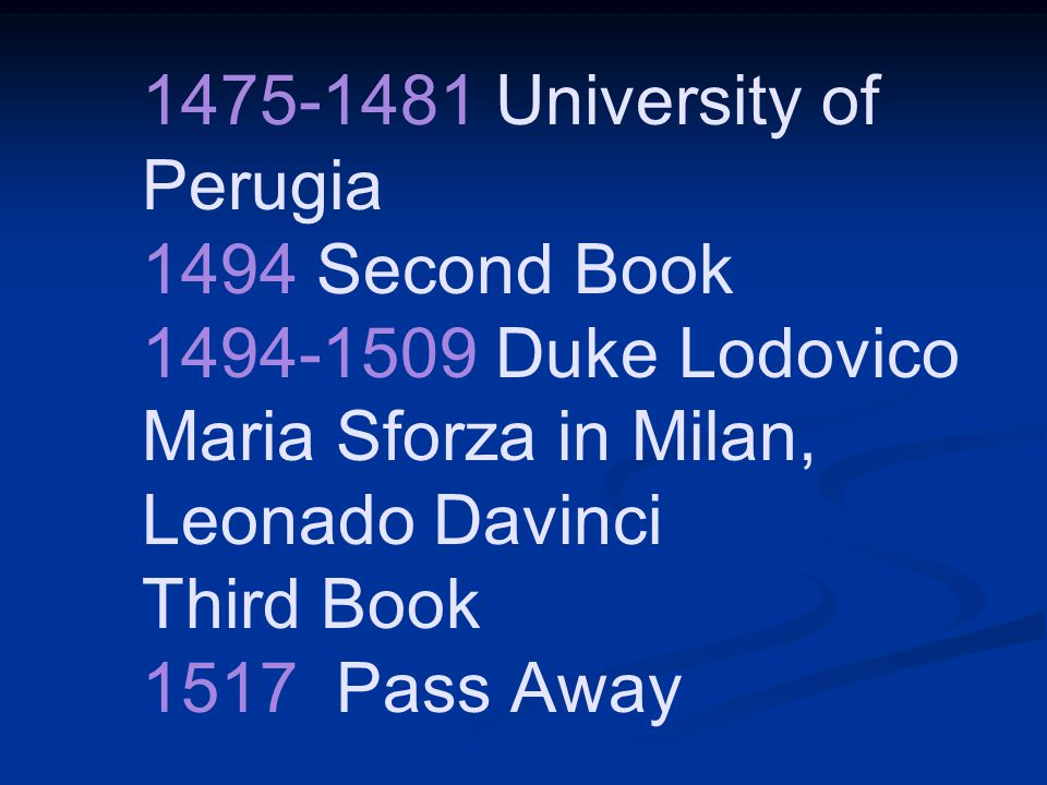 1475-1481 University of Perugia 1494 Second Book 1494-1509 Duke Lodovico Maria Sforza in Milan, Leonado Davinci Third Book 1517 Pass Away