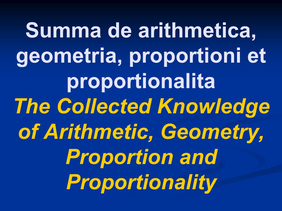 Summa de arithmetica, geometria, proportioni et proportionalita The Collected Knowledge of Arithmetic, Geometry, Proportion and Proportionality
