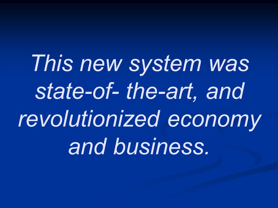 This new system was state-of- the-art, and revolutionized economy and business.