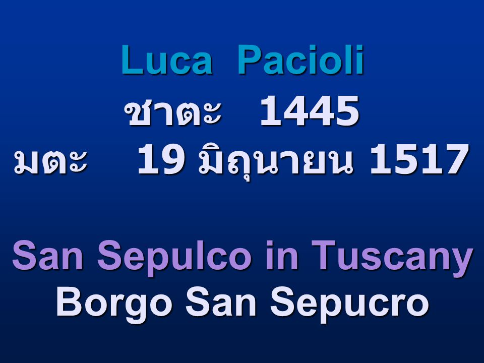 Luca Pacioli ชาตะ 1445 มตะ 19 มิถุนายน 1517 San Sepulco in Tuscany Borgo San Sepucro