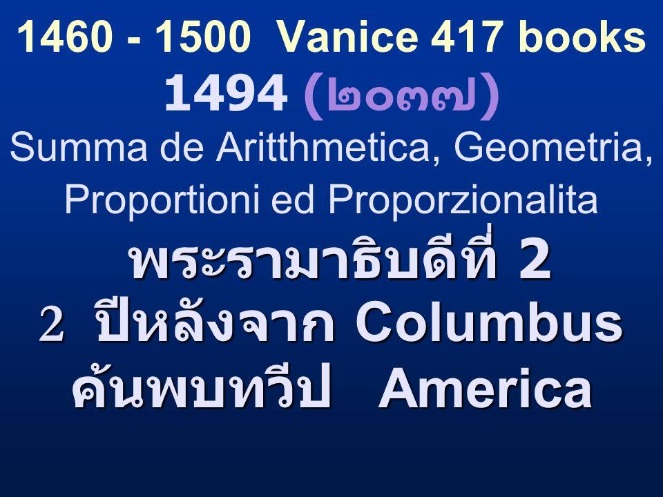 1460 - 1500 Vanice 417 books 1494 (๒๐๓๗) Summa de Aritthmetica, Geometria, Proportioni ed Proporzionalita พระรามาธิบดีที่ 2 2 ปีหลังจาก Columbus ค้นพบทวีป America