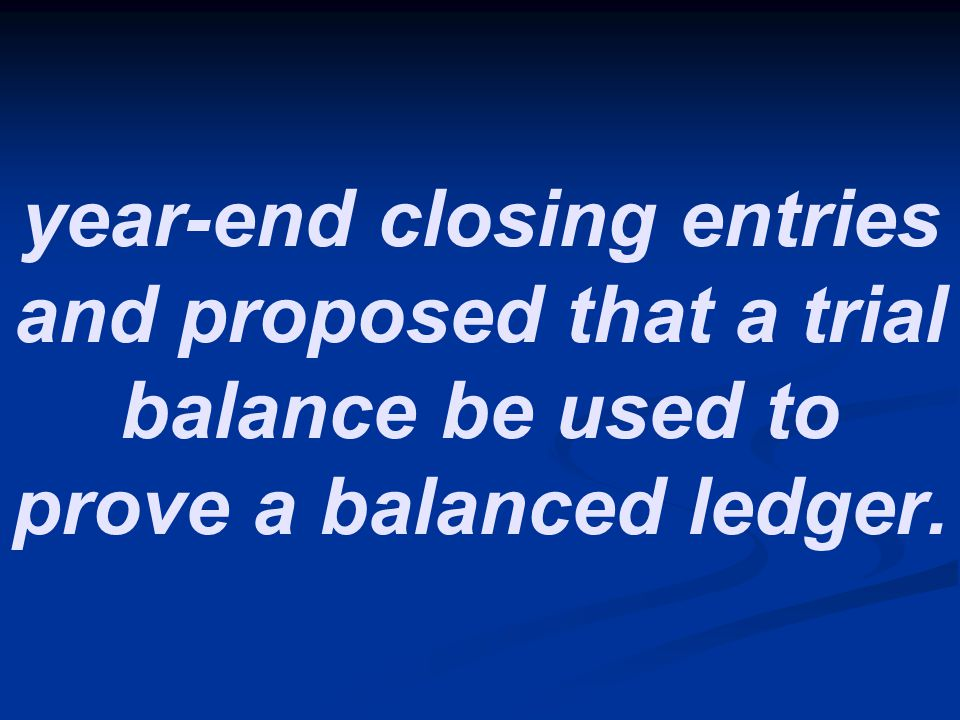 year-end closing entries and proposed that a trial balance be used to prove a balanced ledger.