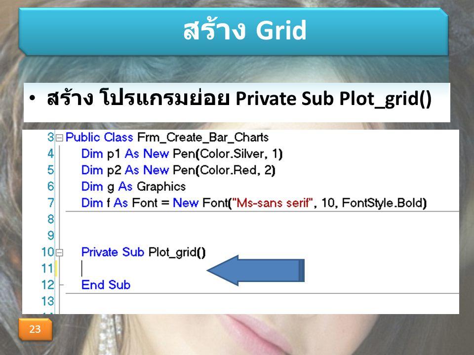 สร้าง Grid สร้าง โปรแกรมย่อย Private Sub Plot_grid() 23