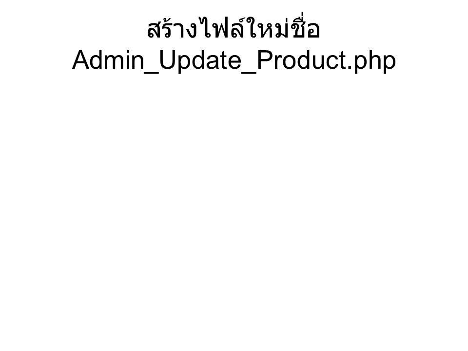 สร้างไฟล์ใหม่ชื่อ Admin_Update_Product.php