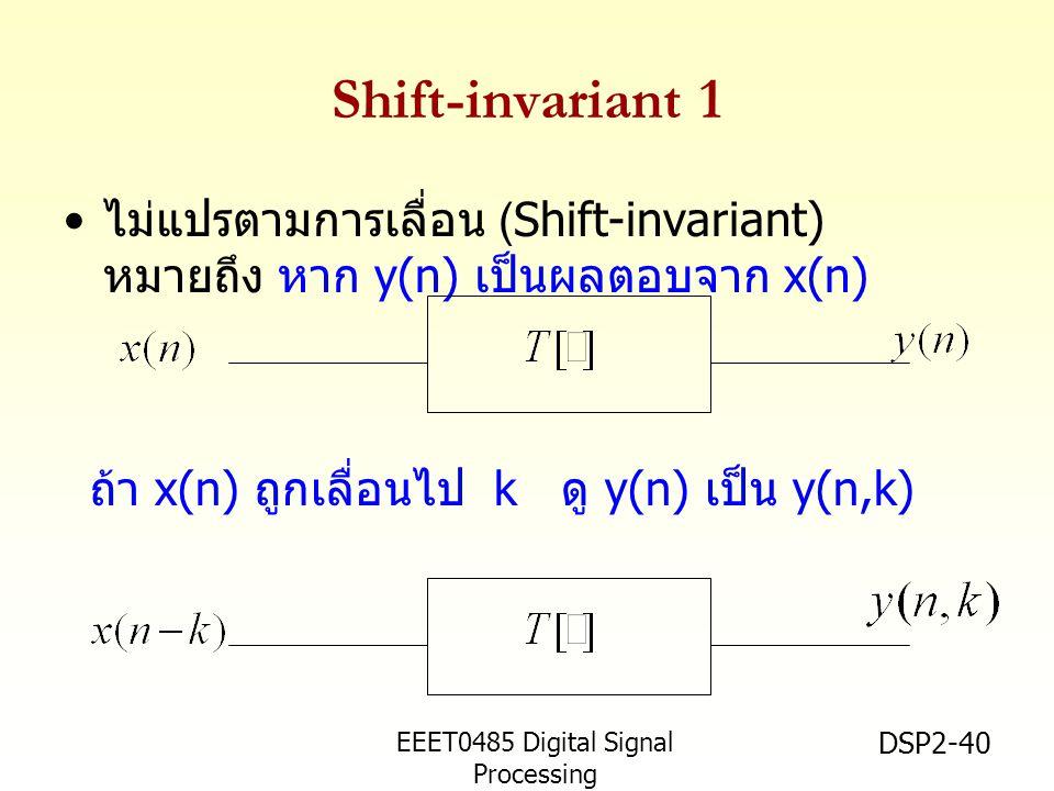 Shift-invariant 1 ไม่แปรตามการเลื่อน (Shift-invariant) หมายถึง หาก y(n) เป็นผลตอบจาก x(n) ถ้า x(n) ถูกเลื่อนไป k ดู y(n) เป็น y(n,k)