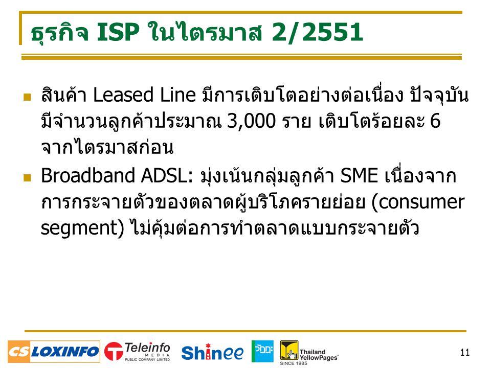 ธุรกิจ ISP ในไตรมาส 2/2551 สินค้า Leased Line มีการเติบโตอย่างต่อเนื่อง ปัจจุบันมีจำนวนลูกค้าประมาณ 3,000 ราย เติบโตร้อยละ 6 จากไตรมาสก่อน.
