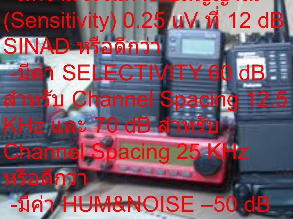 ภาคเครื่องรับ -มีความไวในการรับสัญญาณ (Sensitivity) 0.25 uV ที่ 12 dB SINAD หรือดีกว่า.