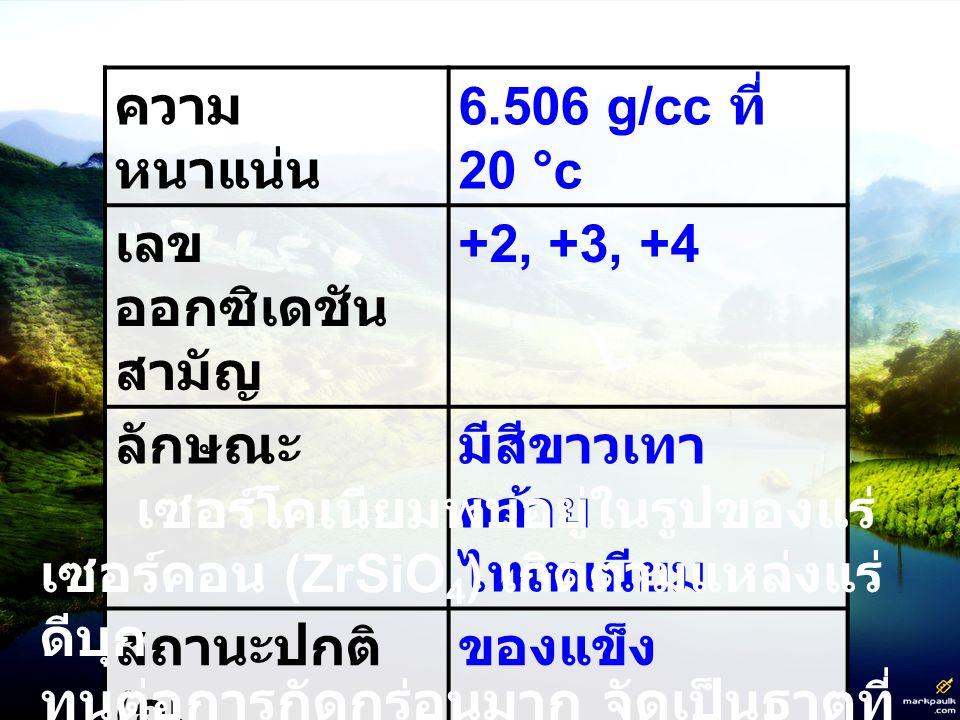 ความหนาแน่น 6.506 g/cc ที่ 20 °c. เลขออกซิเดชันสามัญ. +2, +3, +4. ลักษณะ. มีสีขาวเทาคล้ายไทเทเนียม.