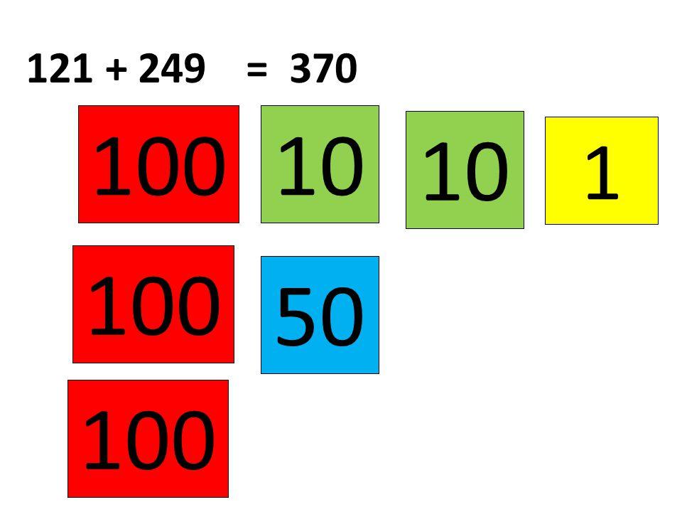 121 + 249 = 370 100 10 10 1 100 50 100