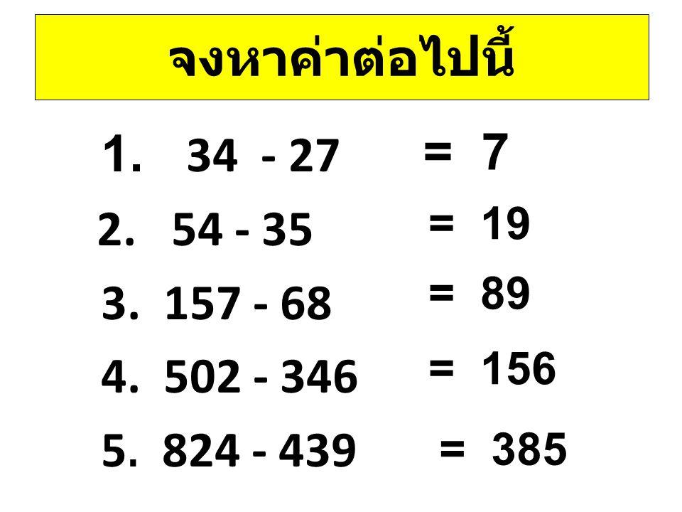 จงหาค่าต่อไปนี้ 1. 34 - 27 2. 54 - 35 3. 157 - 68 4. 502 - 346 5. 824 - 439 = 7. = 19. = 89.