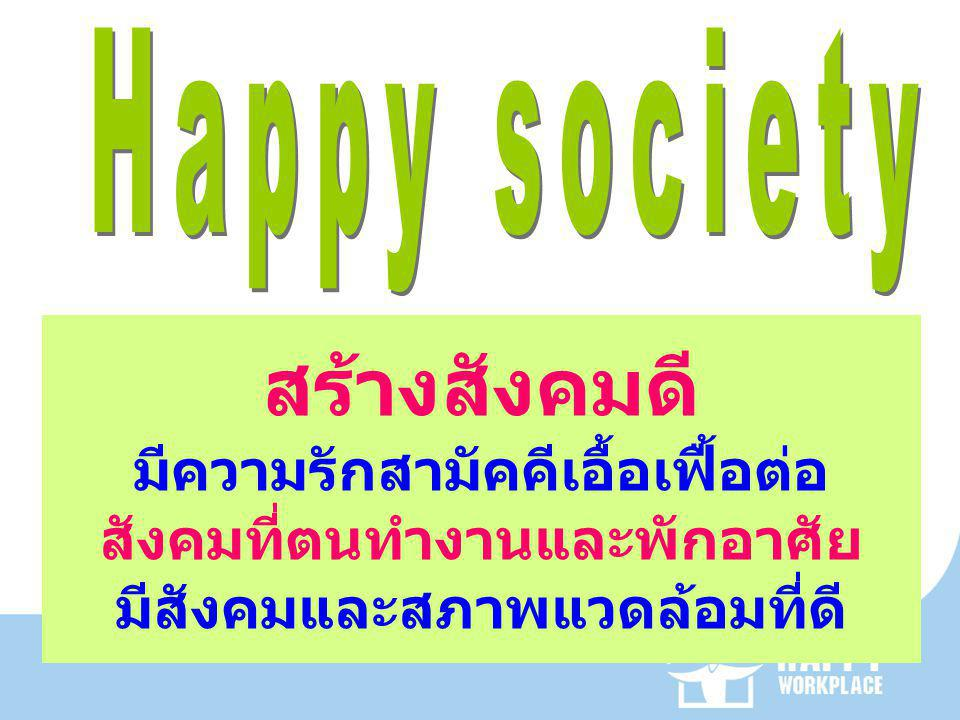 Happy society สร้างสังคมดี มีความรักสามัคคีเอื้อเฟื้อต่อ สังคมที่ตนทำงานและพักอาศัย มีสังคมและสภาพแวดล้อมที่ดี