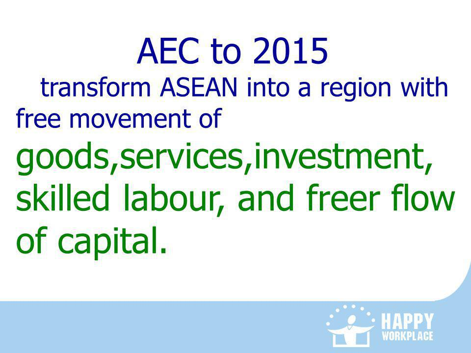 AEC to 2015 transform ASEAN into a region with free movement of goods,services,investment, skilled labour, and freer flow of capital.