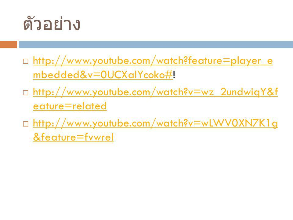 ตัวอย่าง http://www.youtube.com/watch feature=player_e mbedded&v=0UCXalYcoko#! http://www.youtube.com/watch v=wz_2undwiqY&f eature=related.