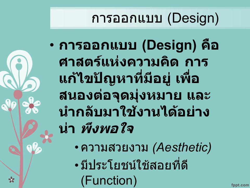 การออกแบบ (Design) การออกแบบ (Design) คือศาสตร์แห่งความคิด การแก้ไขปัญหาที่มีอยู่ เพื่อสนองต่อจุดมุ่งหมาย และนำกลับมาใช้งานได้อย่างน่า พึงพอใจ.