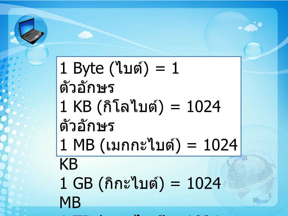 1 Byte (ไบต์) = 1 ตัวอักษร 1 KB (กิโลไบต์) = 1024 ตัวอักษร 1 MB (เมกกะไบต์) = 1024 KB 1 GB (กิกะไบต์) = 1024 MB 1 TB (เทราไบต์)= 1024 GB