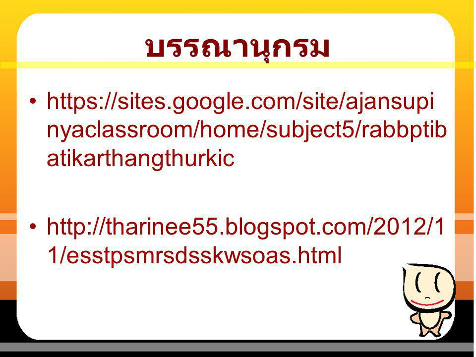 บรรณานุกรม https://sites.google.com/site/ajansupinyaclassroom/home/subject5/rabbptibatikarthangthurkic.