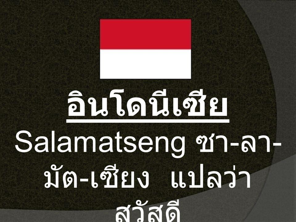 อินโดนีเซีย Salamatseng ซา-ลา-มัต-เซียง แปลว่า สวัสดี