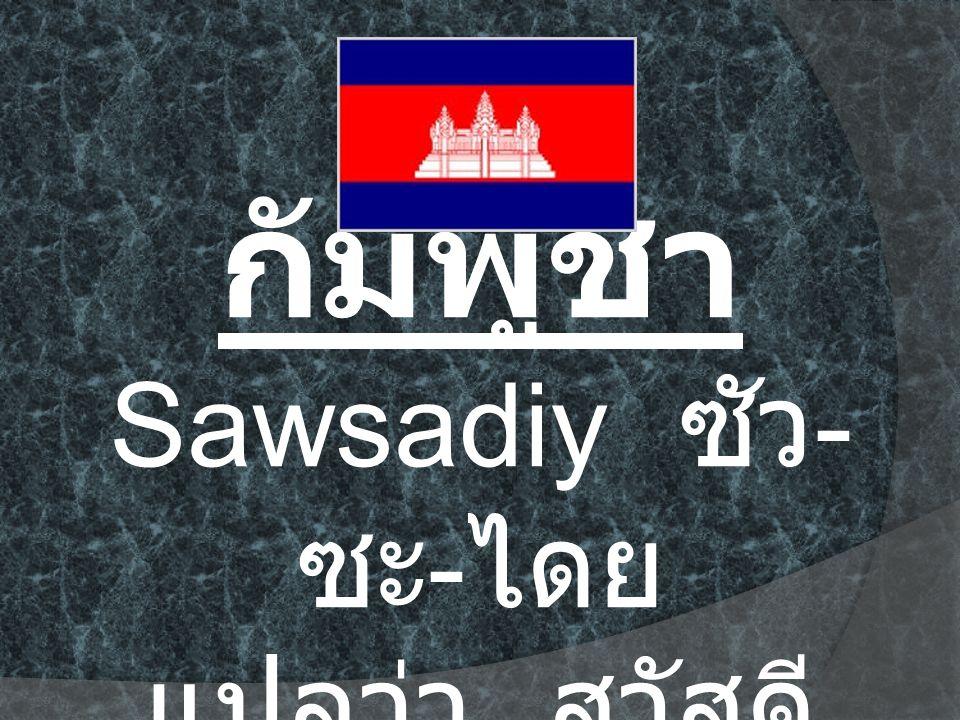 กัมพูชา Sawsadiy ซัว-ซะ-ไดย แปลว่า สวัสดี